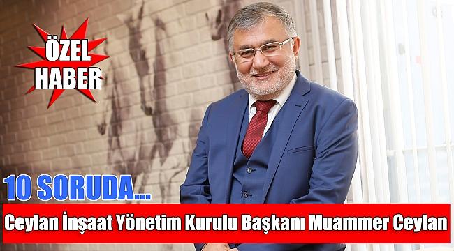 10 soruda Ceylan İnşaat Yönetim Kurulu Başkanı Muammer Ceylan