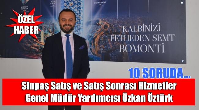 10 soruda Sinpaş Satış ve Satış Sonrası Hizmetler Genel Müdür Yardımcısı Özkan Öztürk